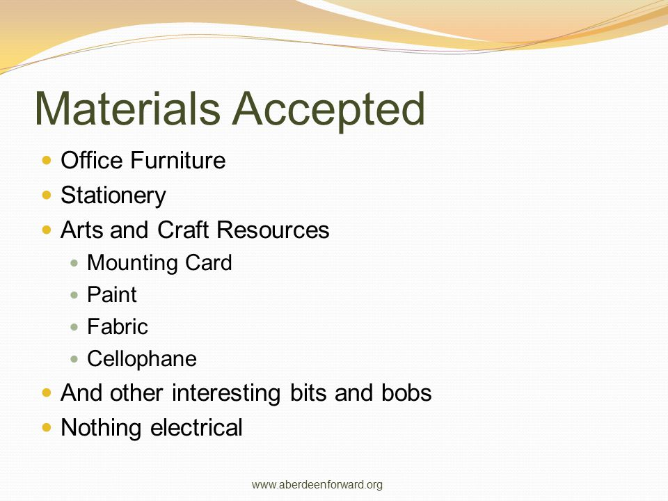 Materials Accepted Office Furniture Stationery Arts and Craft Resources Mounting Card Paint Fabric Cellophane And other interesting bits and bobs Nothing electrical www.aberdeenforward.org
