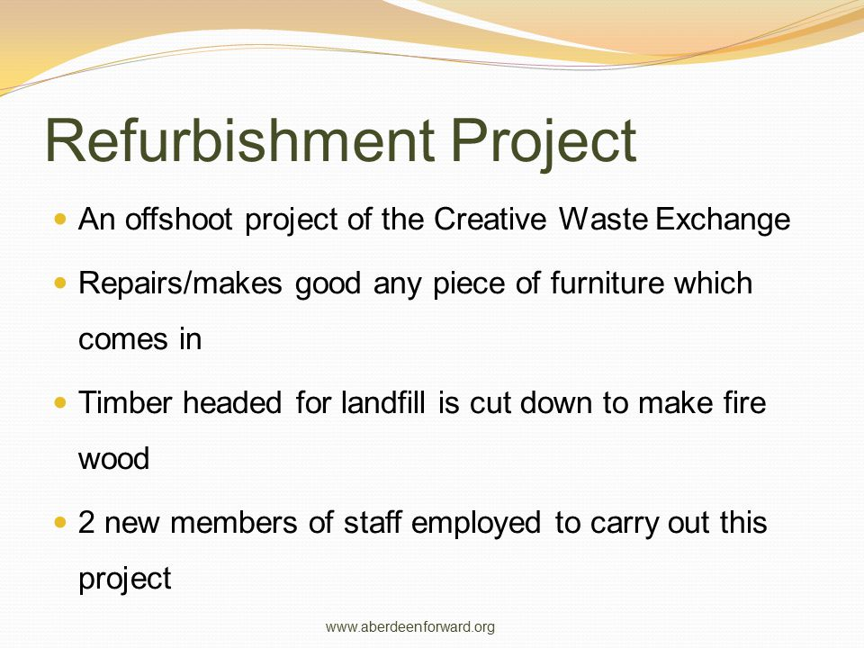 Refurbishment Project An offshoot project of the Creative Waste Exchange Repairs/makes good any piece of furniture which comes in Timber headed for la