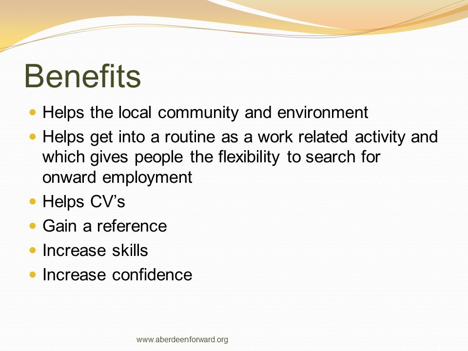 Benefits Helps the local community and environment Helps get into a routine as a work related activity and which gives people the flexibility to searc