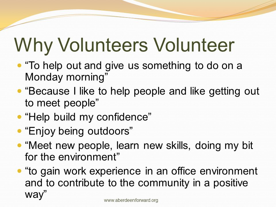 Why Volunteers Volunteer To help out and give us something to do on a Monday morning Because I like to help people and like getting out to meet people Help build my confidence Enjoy being outdoors Meet new people, learn new skills, doing my bit for the environment to gain work experience in an office environment and to contribute to the community in a positive way www.aberdeenforward.org
