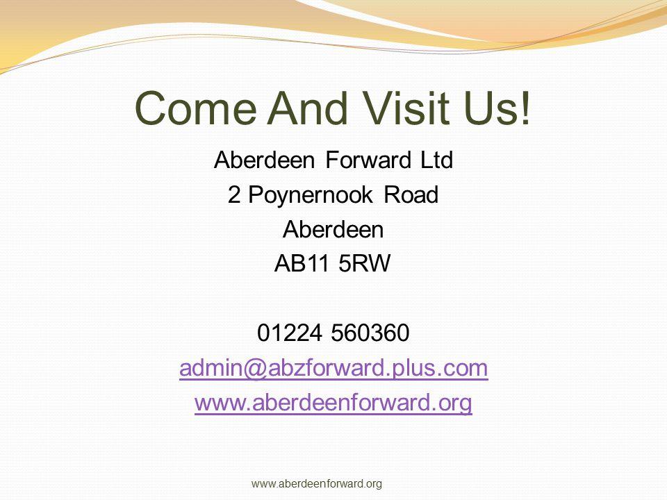 Come And Visit Us! Aberdeen Forward Ltd 2 Poynernook Road Aberdeen AB11 5RW 01224 560360 admin@abzforward.plus.com www.aberdeenforward.org