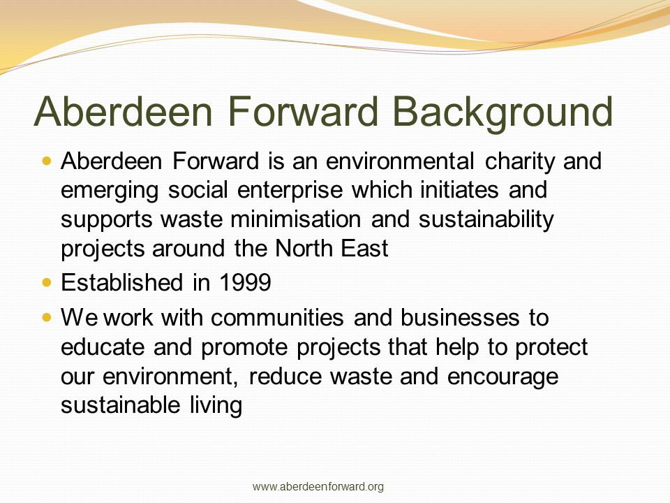 Aberdeen Forward Background Aberdeen Forward is an environmental charity and emerging social enterprise which initiates and supports waste minimisation and sustainability projects around the North East Established in 1999 We work with communities and businesses to educate and promote projects that help to protect our environment, reduce waste and encourage sustainable living www.aberdeenforward.org