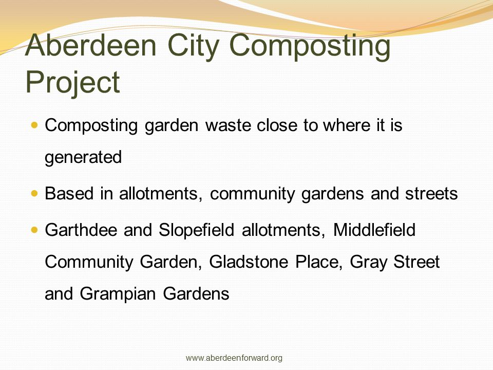 Aberdeenshire Community Composting Project Fortnightly kerbside garden waste collection Garden waste composted locally in purpose built facilities Based in Peterhead, Methlick, Oldmeldrum, Pitcaple, Insch, Chapel of Garioch, Aboyne, Banchory, Drumoak, Inverbervie, Gourdan, Johnshaven and St Cyrus www.aberdeenforward.org