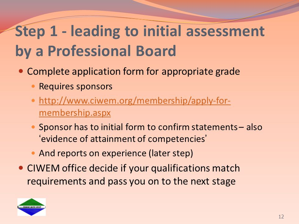 Step 1 - leading to initial assessment by a Professional Board Complete application form for appropriate grade Requires sponsors http://www.ciwem.org/