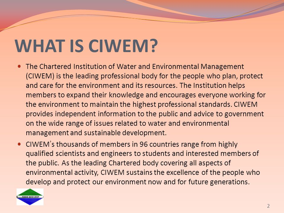WHAT IS CIWEM? The Chartered Institution of Water and Environmental Management (CIWEM) is the leading professional body for the people who plan, prote
