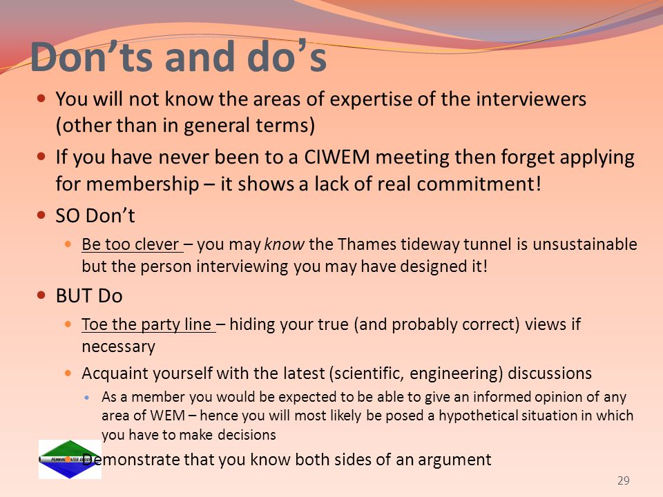 Don'ts and do's You will not know the areas of expertise of the interviewers (other than in general terms) If you have never been to a CIWEM meeting t