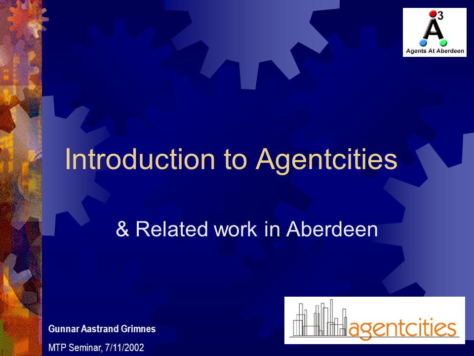 Introduction to Agentcities & Related work in Aberdeen Gunnar Aastrand Grimnes MTP Seminar, 7/11/2002