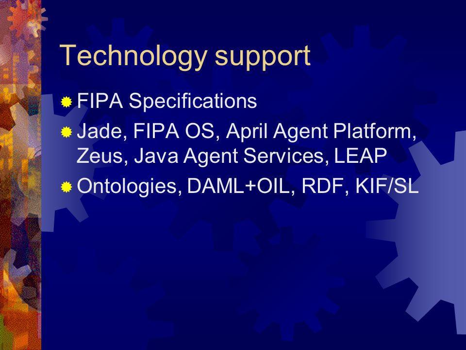 Technology support  FIPA Specifications  Jade, FIPA OS, April Agent Platform, Zeus, Java Agent Services, LEAP  Ontologies, DAML+OIL, RDF, KIF/SL