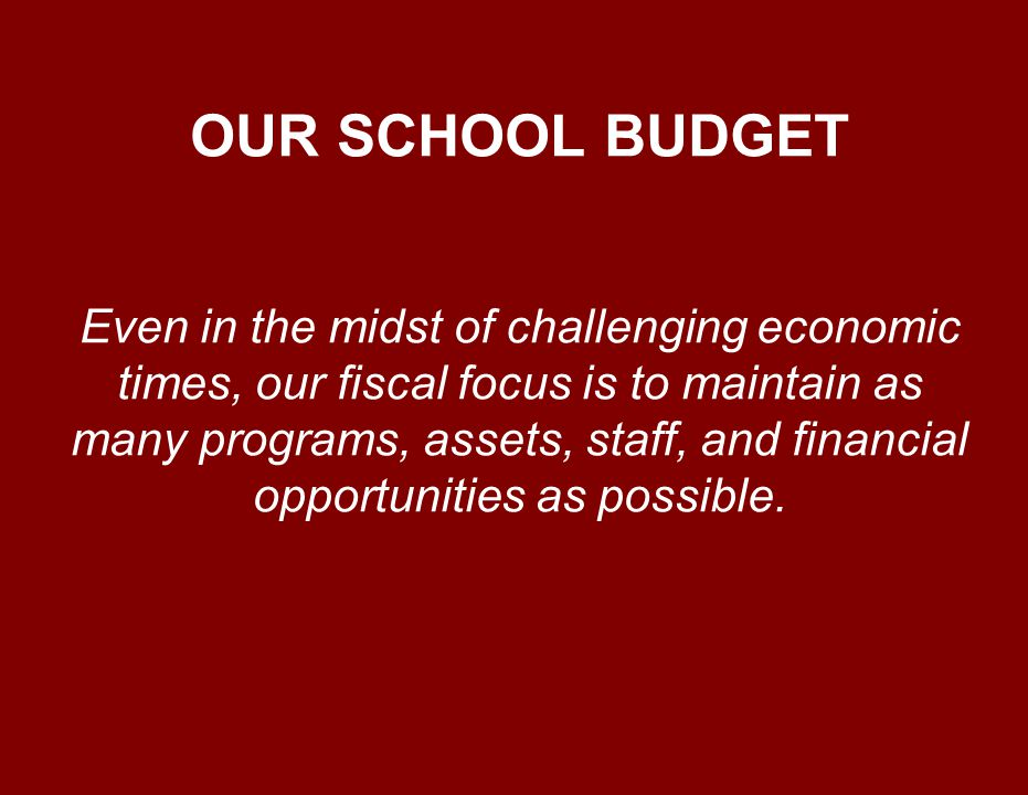 OUR SCHOOL BUDGET Even in the midst of challenging economic times, our fiscal focus is to maintain as many programs, assets, staff, and financial oppo