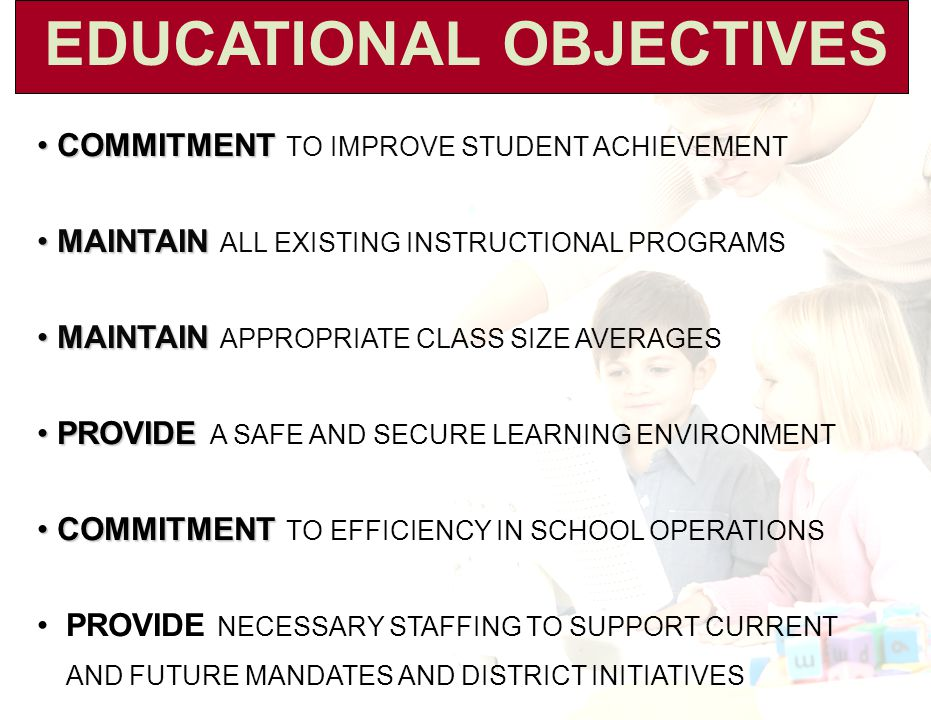 EDUCATIONAL OBJECTIVES COMMITMENT COMMITMENT TO IMPROVE STUDENT ACHIEVEMENT MAINTAIN MAINTAIN ALL EXISTING INSTRUCTIONAL PROGRAMS MAINTAIN MAINTAIN APPROPRIATE CLASS SIZE AVERAGES PROVIDE PROVIDE A SAFE AND SECURE LEARNING ENVIRONMENT COMMITMENT COMMITMENT TO EFFICIENCY IN SCHOOL OPERATIONS PROVIDE NECESSARY STAFFING TO SUPPORT CURRENT AND FUTURE MANDATES AND DISTRICT INITIATIVES