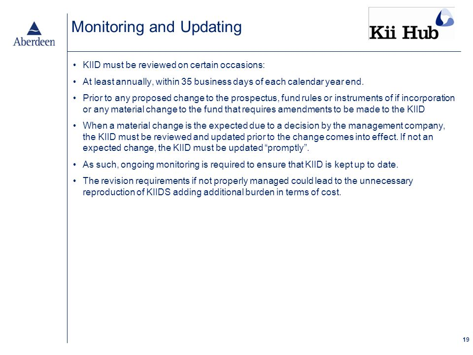 19 Monitoring and Updating KIID must be reviewed on certain occasions: At least annually, within 35 business days of each calendar year end.