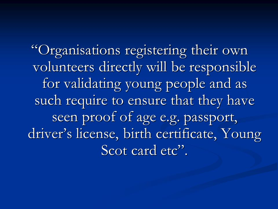 Organisations registering their own volunteers directly will be responsible for validating young people and as such require to ensure that they have seen proof of age e.g.