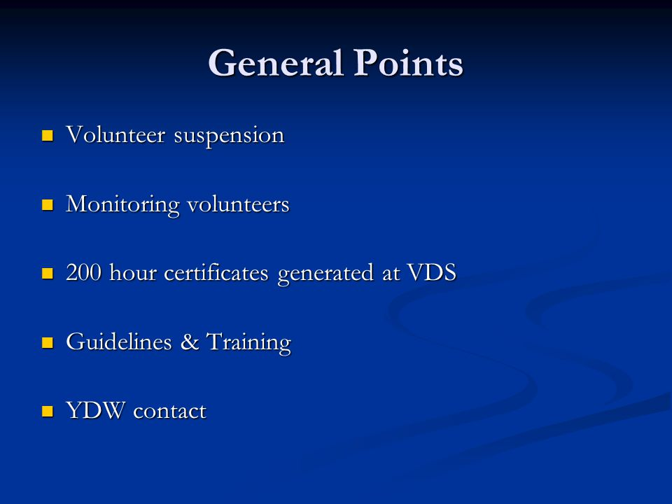 General Points Volunteer suspension Volunteer suspension Monitoring volunteers Monitoring volunteers 200 hour certificates generated at VDS 200 hour certificates generated at VDS Guidelines & Training Guidelines & Training YDW contact YDW contact
