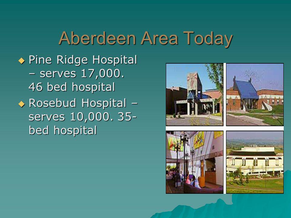 Aberdeen Area Today  Pine Ridge Hospital – serves 17,000. 46 bed hospital  Rosebud Hospital – serves 10,000. 35- bed hospital