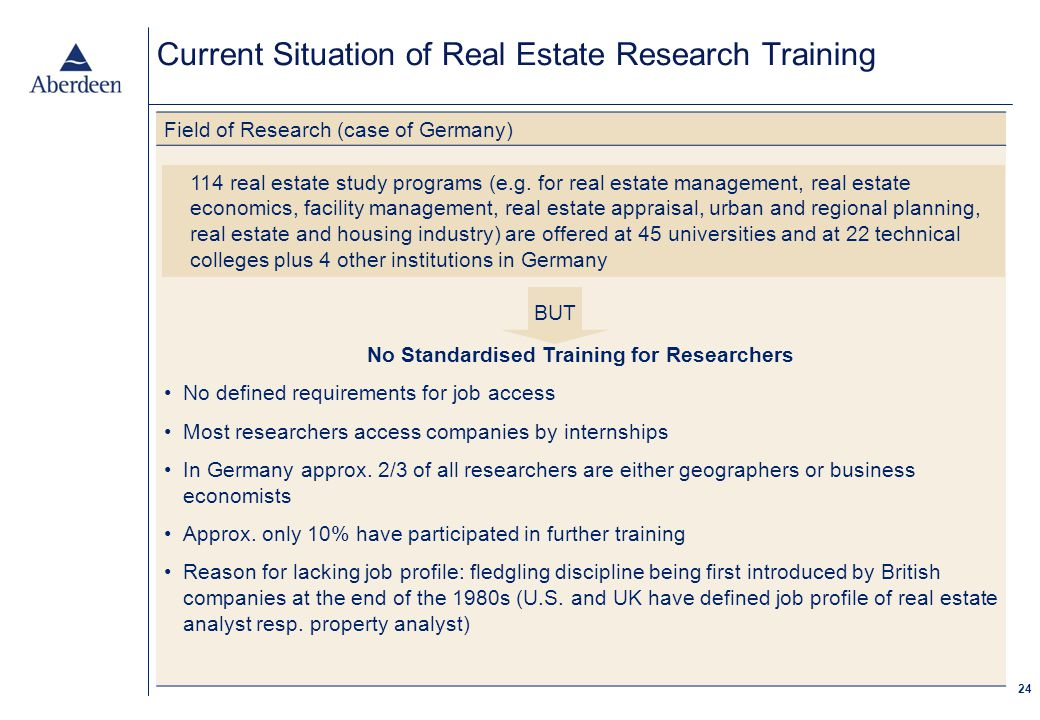 24 Current Situation of Real Estate Research Training Field of Research (case of Germany) No Standardised Training for Researchers No defined requirements for job access Most researchers access companies by internships In Germany approx.