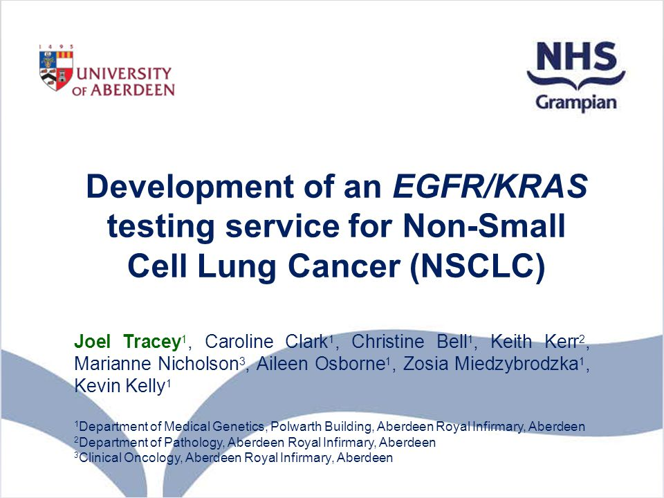 Development of an EGFR/KRAS testing service for Non-Small Cell Lung Cancer (NSCLC) Joel Tracey 1, Caroline Clark 1, Christine Bell 1, Keith Kerr 2, Ma