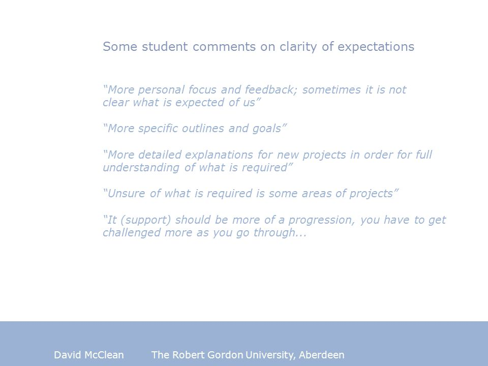 David McCleanThe Robert Gordon University, Aberdeen Summary Consider level and capability of students Consider and explicitly articulate purpose of project / exercise Consider feedback journey throughout duration of project, and communicate these as a key part of the learning process (destination and journey) Identify critical phases of the project to determine appropriate feedback and consultation measures (staff or peer led) Tutors to consider the facilitation and monitoring of the development of the individual learner in determining their own learning journey (decision-making processes)