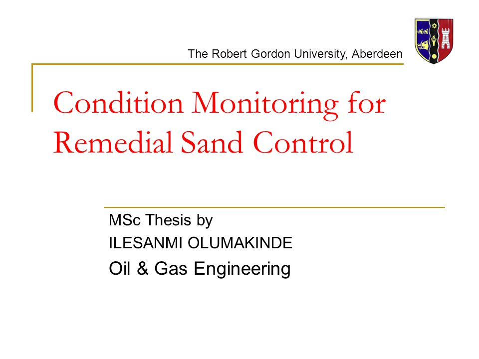 The Robert Gordon University, Aberdeen Condition Monitoring for Remedial Sand Control MSc Thesis by ILESANMI OLUMAKINDE Oil & Gas Engineering