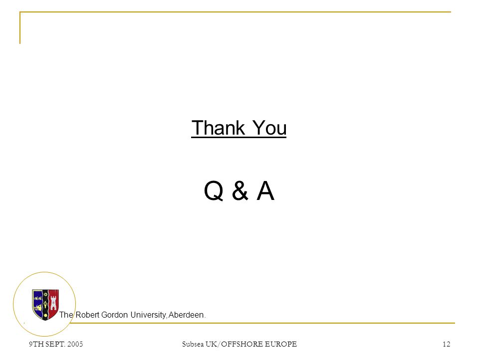 The Robert Gordon University, Aberdeen. 9TH SEPT. 2005 Subsea UK/OFFSHORE EUROPE 12 Thank You Q & A