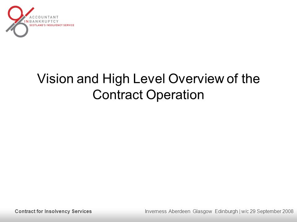 Contract for Insolvency Services Inverness Aberdeen Glasgow Edinburgh | w/c 29 September 2008 Vision and High Level Overview of the Contract Operation