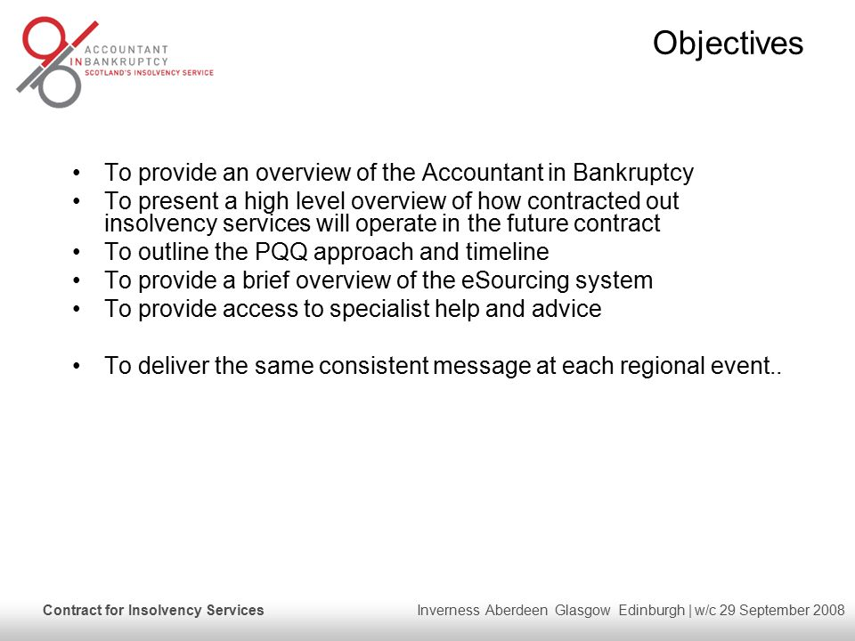 Contract for Insolvency Services Inverness Aberdeen Glasgow Edinburgh | w/c 29 September 2008 Objectives To provide an overview of the Accountant in Bankruptcy To present a high level overview of how contracted out insolvency services will operate in the future contract To outline the PQQ approach and timeline To provide a brief overview of the eSourcing system To provide access to specialist help and advice To deliver the same consistent message at each regional event..