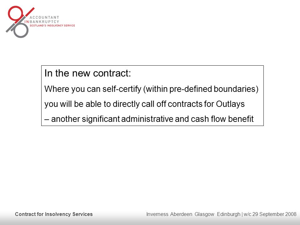 Contract for Insolvency Services Inverness Aberdeen Glasgow Edinburgh | w/c 29 September 2008 In the new contract: Where you can self-certify (within pre-defined boundaries) you will be able to directly call off contracts for Outlays – another significant administrative and cash flow benefit