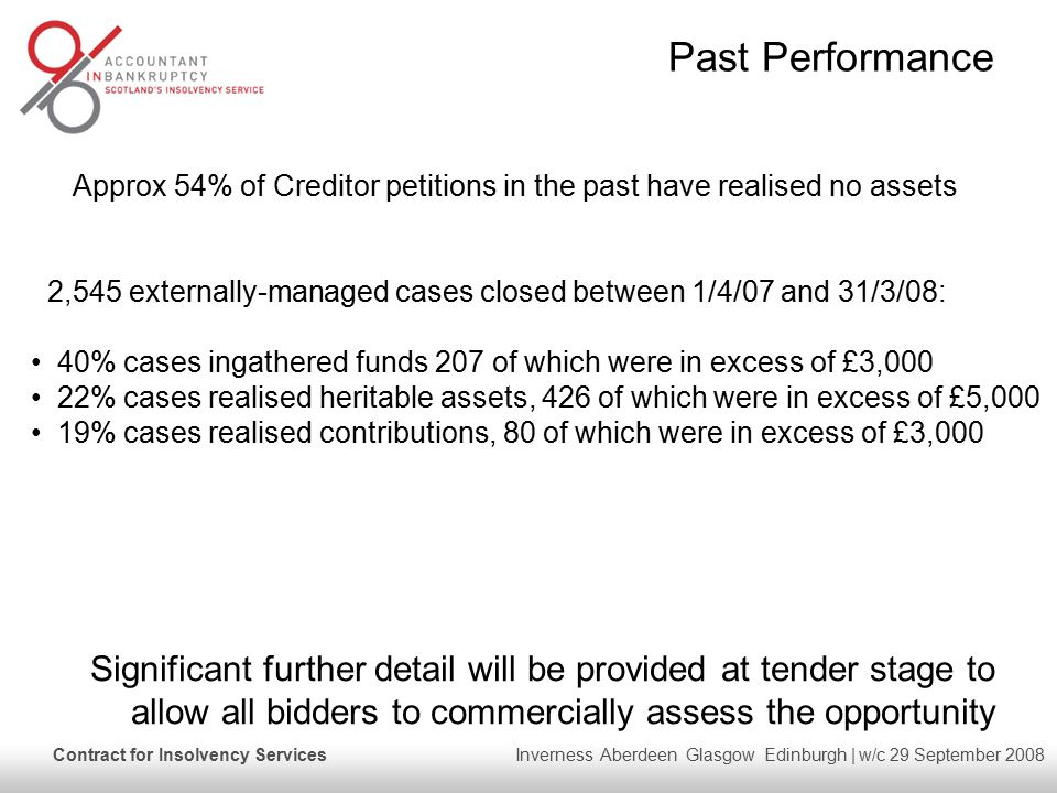 Contract for Insolvency Services Inverness Aberdeen Glasgow Edinburgh | w/c 29 September 2008 2,545 externally-managed cases closed between 1/4/07 and 31/3/08: 40% cases ingathered funds 207 of which were in excess of £3,000 22% cases realised heritable assets, 426 of which were in excess of £5,000 19% cases realised contributions, 80 of which were in excess of £3,000 Past Performance Approx 54% of Creditor petitions in the past have realised no assets Significant further detail will be provided at tender stage to allow all bidders to commercially assess the opportunity