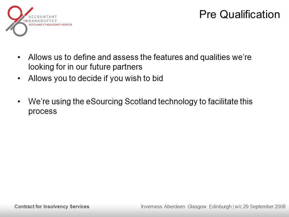Contract for Insolvency Services Inverness Aberdeen Glasgow Edinburgh | w/c 29 September 2008 Pre Qualification Allows us to define and assess the features and qualities we're looking for in our future partners Allows you to decide if you wish to bid We're using the eSourcing Scotland technology to facilitate this process