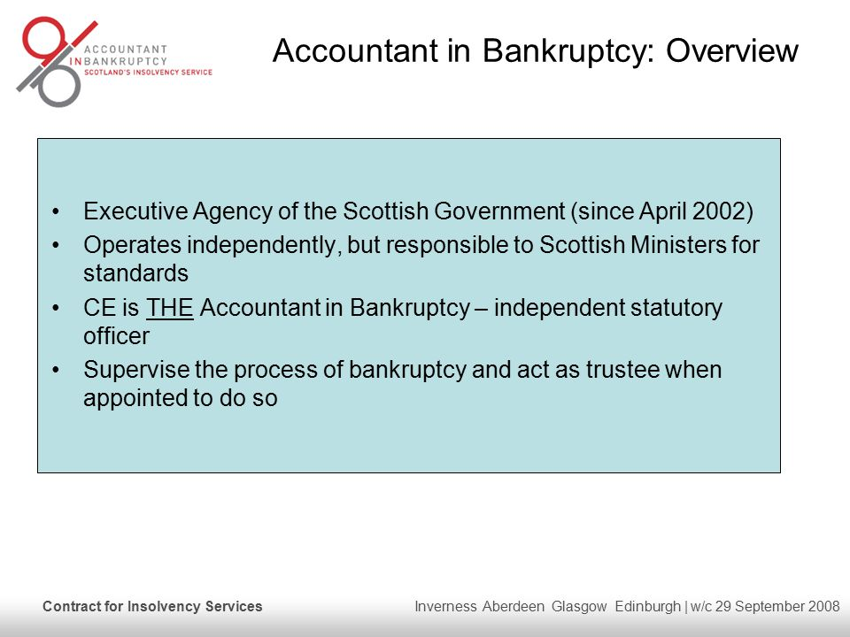 Contract for Insolvency Services Inverness Aberdeen Glasgow Edinburgh | w/c 29 September 2008 Accountant in Bankruptcy: Overview Executive Agency of the Scottish Government (since April 2002) Operates independently, but responsible to Scottish Ministers for standards CE is THE Accountant in Bankruptcy – independent statutory officer Supervise the process of bankruptcy and act as trustee when appointed to do so