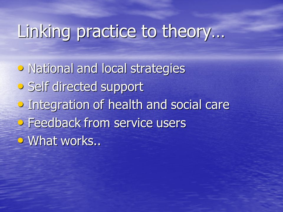 Linking practice to theory… National and local strategies National and local strategies Self directed support Self directed support Integration of health and social care Integration of health and social care Feedback from service users Feedback from service users What works..