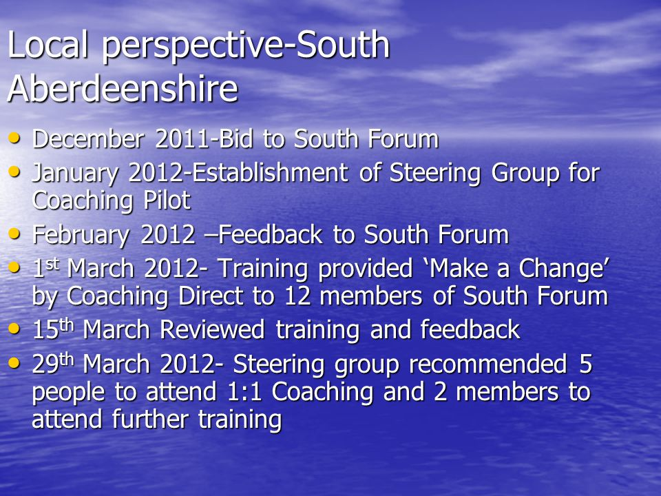 Local perspective-South Aberdeenshire December 2011-Bid to South Forum December 2011-Bid to South Forum January 2012-Establishment of Steering Group for Coaching Pilot January 2012-Establishment of Steering Group for Coaching Pilot February 2012 –Feedback to South Forum February 2012 –Feedback to South Forum 1 st March 2012- Training provided 'Make a Change' by Coaching Direct to 12 members of South Forum 1 st March 2012- Training provided 'Make a Change' by Coaching Direct to 12 members of South Forum 15 th March Reviewed training and feedback 15 th March Reviewed training and feedback 29 th March 2012- Steering group recommended 5 people to attend 1:1 Coaching and 2 members to attend further training 29 th March 2012- Steering group recommended 5 people to attend 1:1 Coaching and 2 members to attend further training