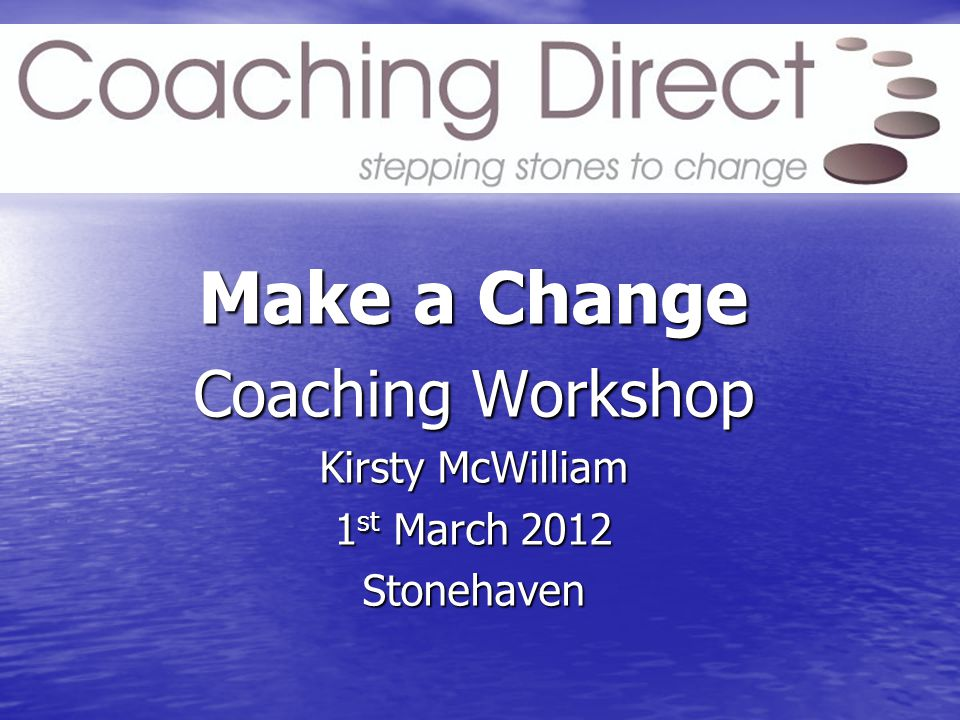 Make a Change Coaching Workshop Kirsty McWilliam 1 st March 2012 Stonehaven