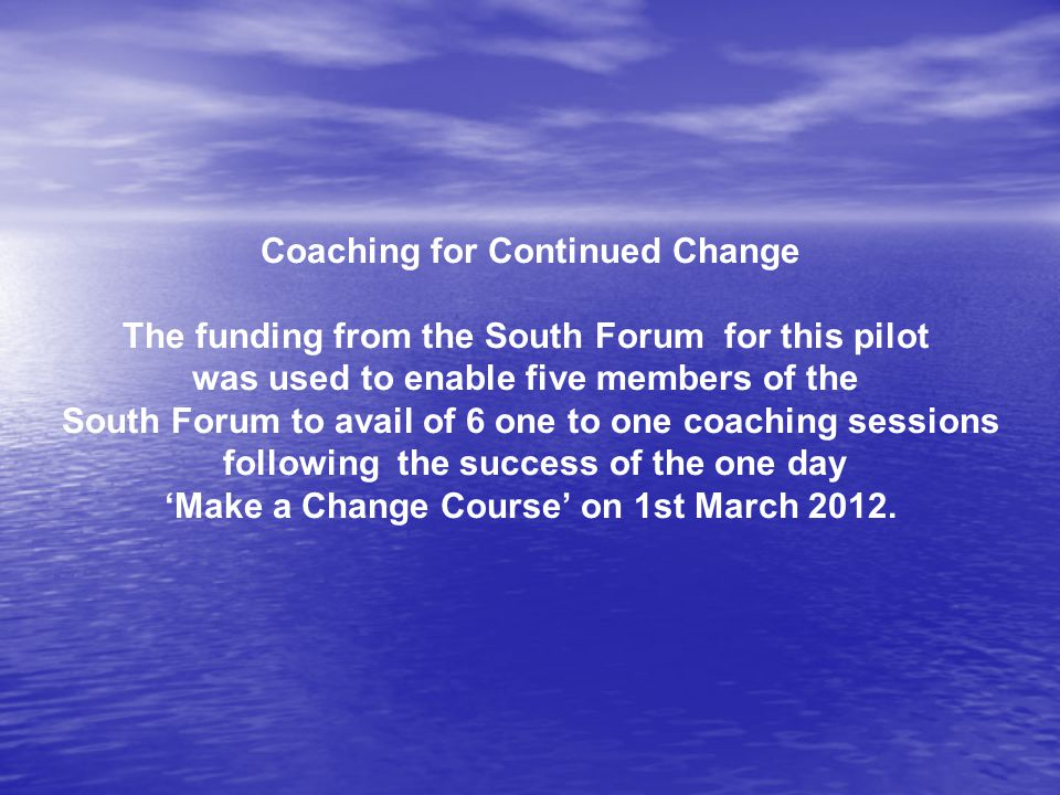 Coaching for Continued Change The funding from the South Forum for this pilot was used to enable five members of the South Forum to avail of 6 one to one coaching sessions following the success of the one day 'Make a Change Course' on 1st March 2012.