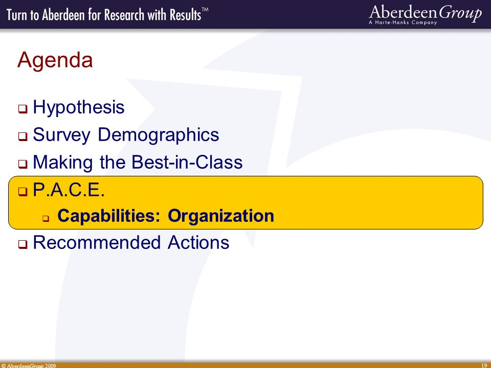 © AberdeenGroup 2009 19 Agenda  Hypothesis  Survey Demographics  Making the Best-in-Class  P.A.C.E.  Capabilities: Organization  Recommended Act