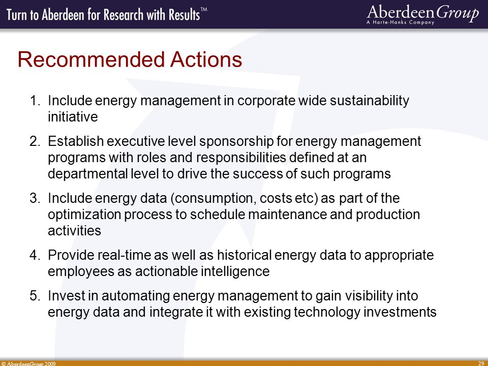 © AberdeenGroup 2009 29 Recommended Actions 1.Include energy management in corporate wide sustainability initiative 2.Establish executive level sponsorship for energy management programs with roles and responsibilities defined at an departmental level to drive the success of such programs 3.Include energy data (consumption, costs etc) as part of the optimization process to schedule maintenance and production activities 4.Provide real-time as well as historical energy data to appropriate employees as actionable intelligence 5.Invest in automating energy management to gain visibility into energy data and integrate it with existing technology investments