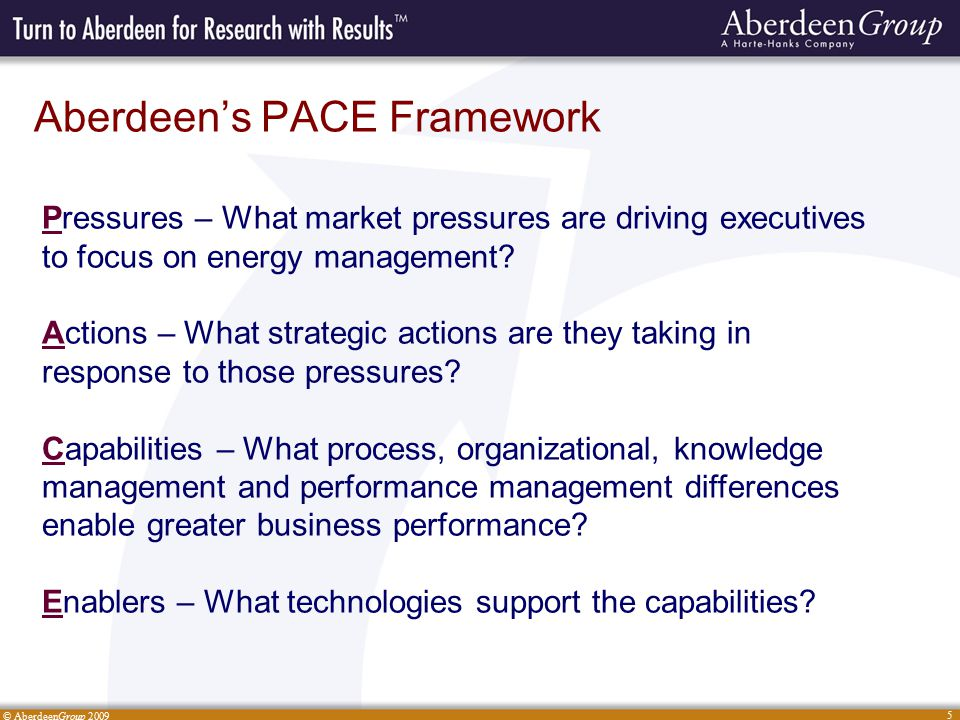 © AberdeenGroup 2009 5 Aberdeen's PACE Framework Pressures – What market pressures are driving executives to focus on energy management.