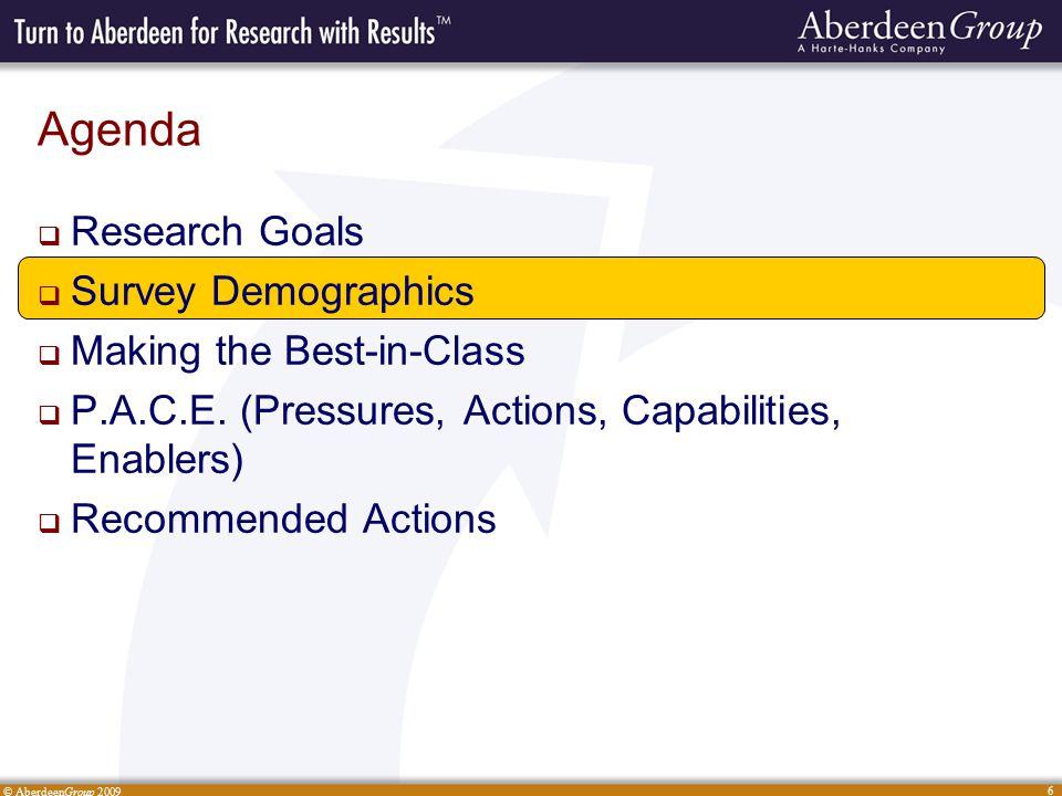 © AberdeenGroup 2009 6 Agenda  Research Goals  Survey Demographics  Making the Best-in-Class  P.A.C.E.