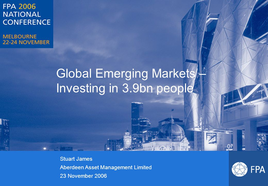 Global Emerging Markets – Investing in 3.9bn people Stuart James Aberdeen Asset Management Limited 23 November 2006