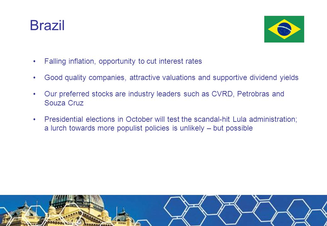Brazil Falling inflation, opportunity to cut interest rates Good quality companies, attractive valuations and supportive dividend yields Our preferred stocks are industry leaders such as CVRD, Petrobras and Souza Cruz Presidential elections in October will test the scandal-hit Lula administration; a lurch towards more populist policies is unlikely – but possible