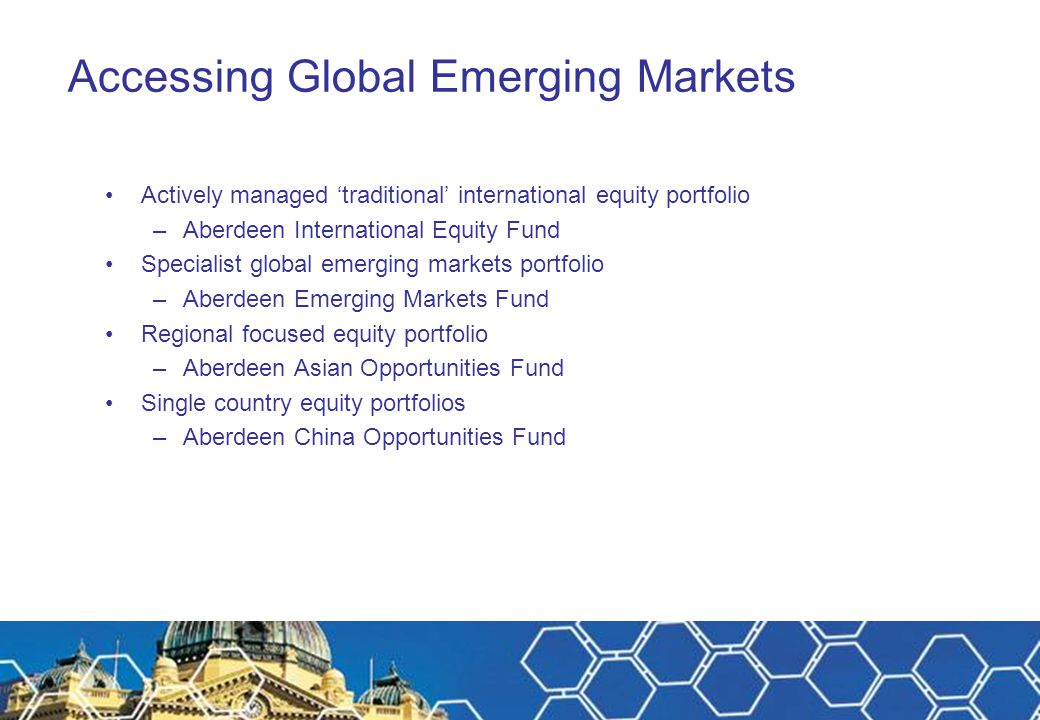 Accessing Global Emerging Markets Actively managed 'traditional' international equity portfolio –Aberdeen International Equity Fund Specialist global
