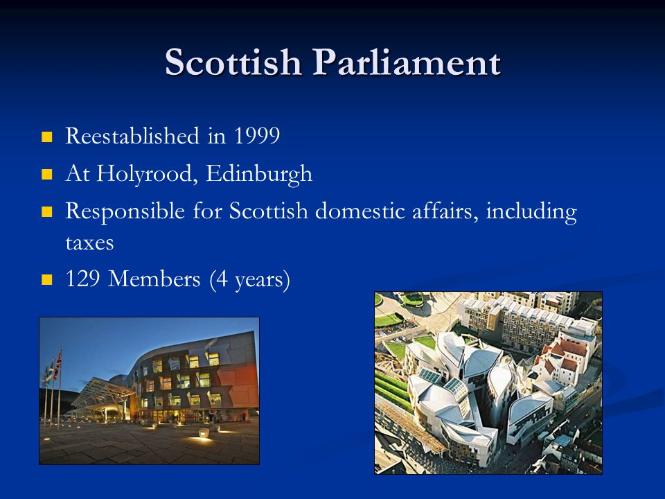 Scottish Parliament Reestablished in 1999 At Holyrood, Edinburgh Responsible for Scottish domestic affairs, including taxes 129 Members (4 years)