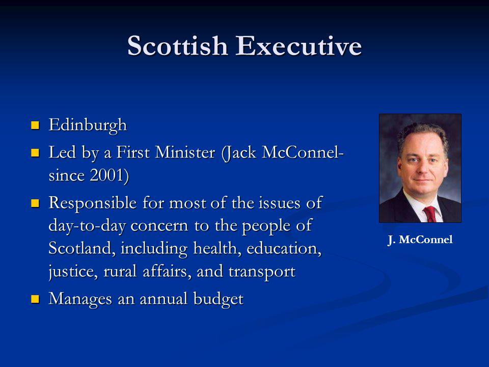 Scottish Executive Edinburgh Edinburgh Led by a First Minister (Jack McConnel- since 2001) Led by a First Minister (Jack McConnel- since 2001) Respons