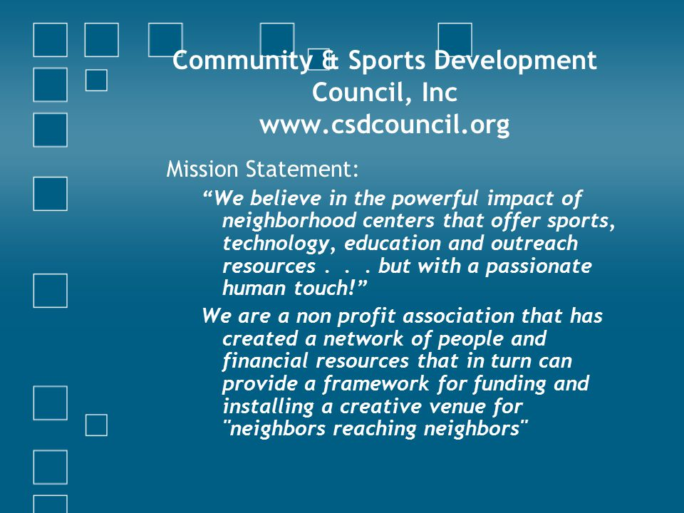 Community & Sports Development Council, Inc www.csdcouncil.org Mission Statement: We believe in the powerful impact of neighborhood centers that offer sports, technology, education and outreach resources...