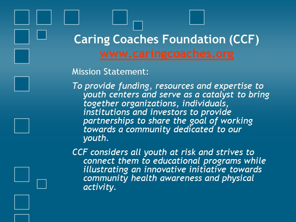 Caring Coaches Foundation (CCF) www.caringcoaches.org www.caringcoaches.org Mission Statement: To provide funding, resources and expertise to youth centers and serve as a catalyst to bring together organizations, individuals, institutions and investors to provide partnerships to share the goal of working towards a community dedicated to our youth.
