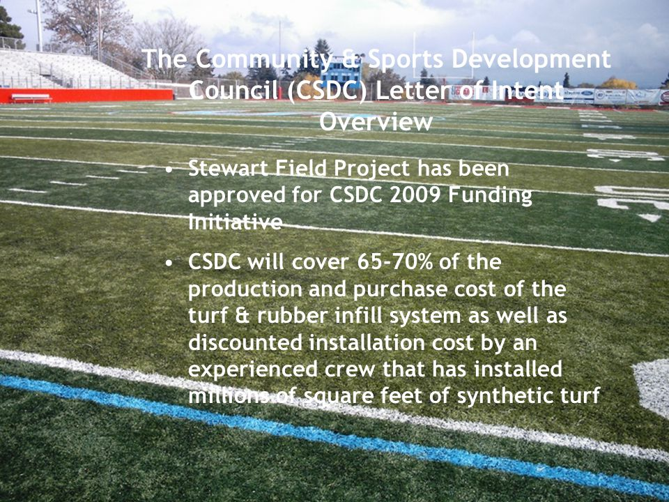 The Community & Sports Development Council (CSDC) Letter of Intent Overview Stewart Field Project has been approved for CSDC 2009 Funding Initiative CSDC will cover 65-70% of the production and purchase cost of the turf & rubber infill system as well as discounted installation cost by an experienced crew that has installed millions of square feet of synthetic turf