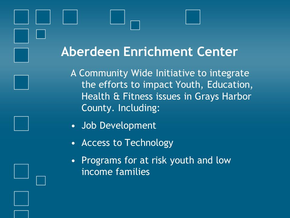 Aberdeen Enrichment Center A Community Wide Initiative to integrate the efforts to impact Youth, Education, Health & Fitness issues in Grays Harbor County.