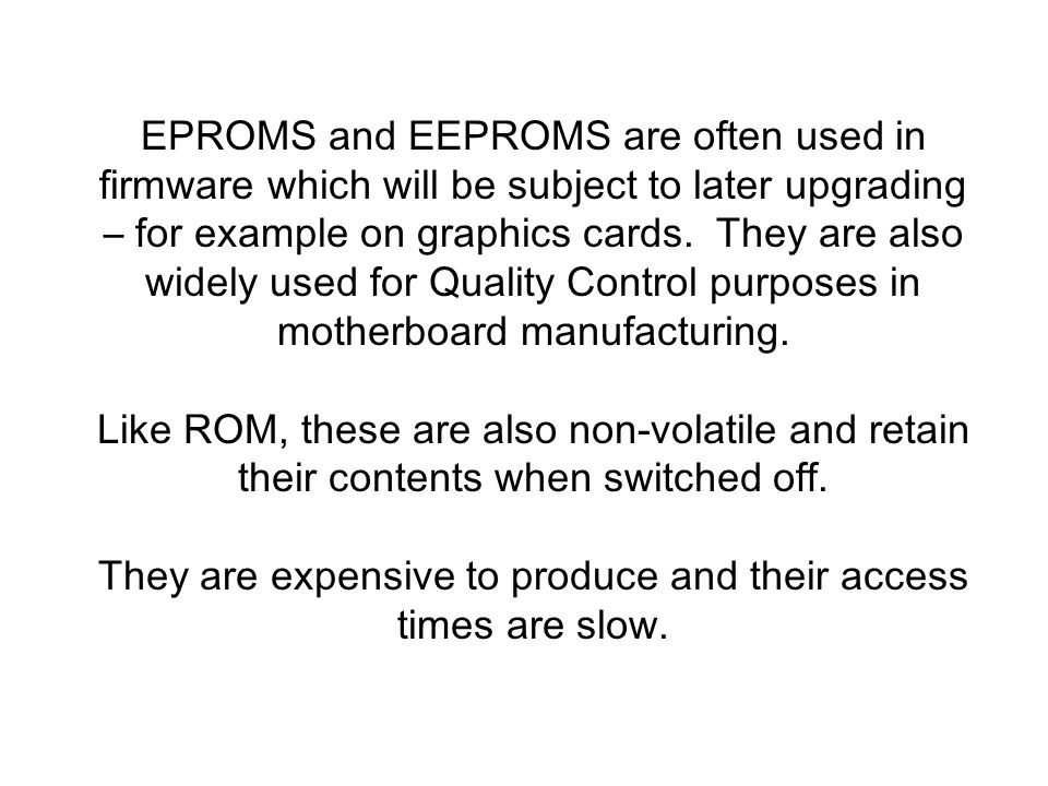 EPROMS and EEPROMS are often used in firmware which will be subject to later upgrading – for example on graphics cards.