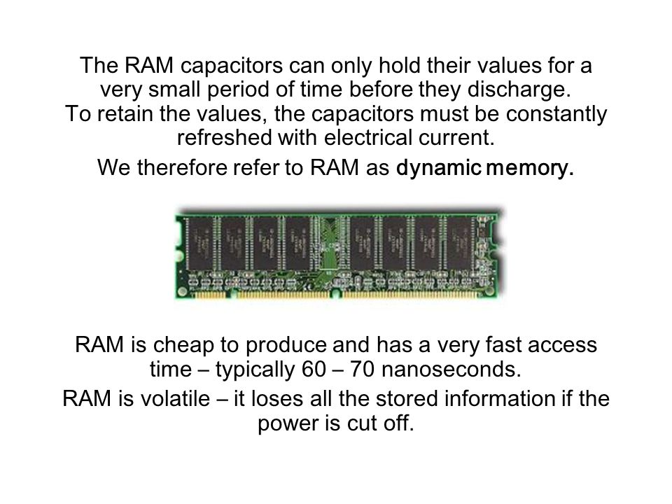 The RAM capacitors can only hold their values for a very small period of time before they discharge.