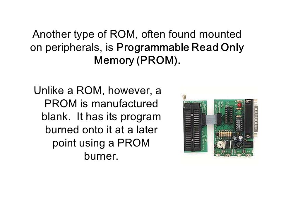 Unlike a ROM, however, a PROM is manufactured blank.