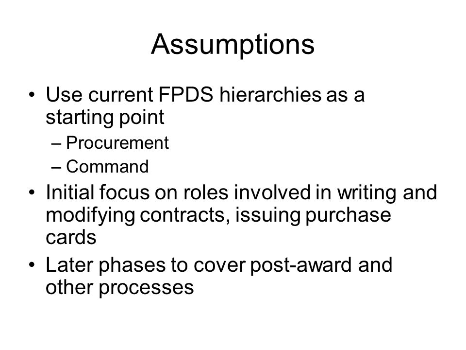 Assumptions Use current FPDS hierarchies as a starting point –Procurement –Command Initial focus on roles involved in writing and modifying contracts, issuing purchase cards Later phases to cover post-award and other processes